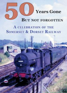 50 Years Gone But Not Forgotten: A celebration of the Somerset & Dorset Railway